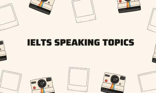 Tổng hợp IELTS Speaking Topics part 1 – Part 2 – Part 3 thường gặp