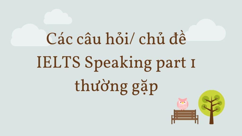 Các chủ đề IELTS Speaking Part 1 thường gặp