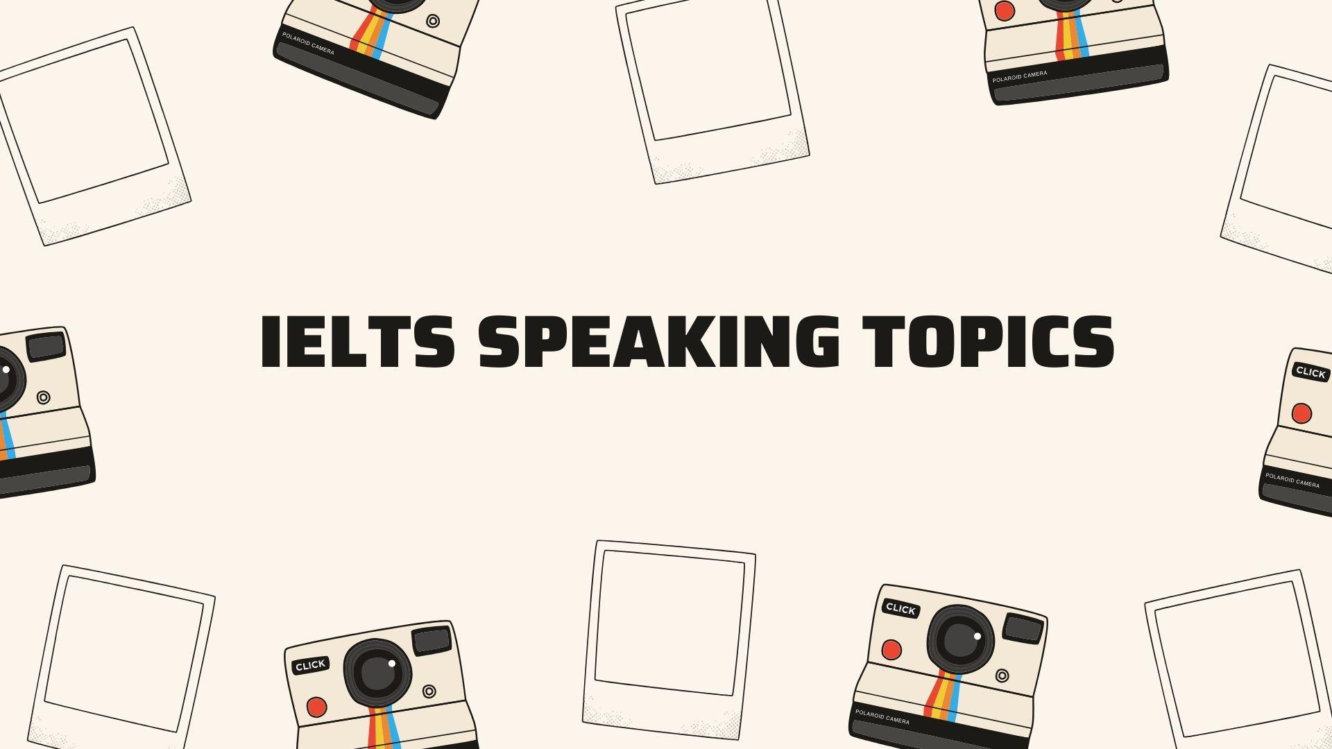 IELTS Speaking Topics part 1 - Part 2 - Part 3 thường gặp