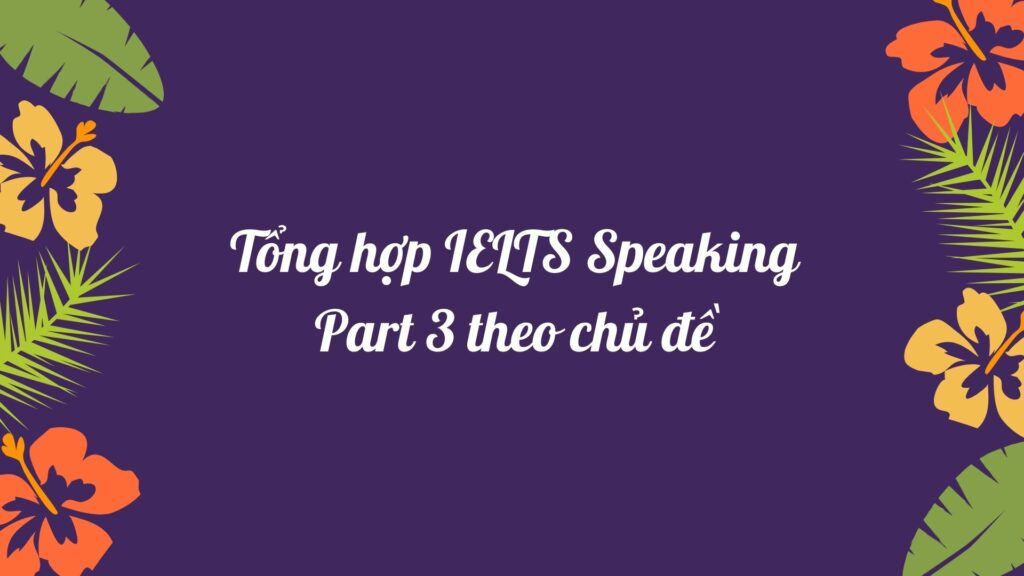 Tổng hợp IELTS Speaking Part 3 theo chủ đề